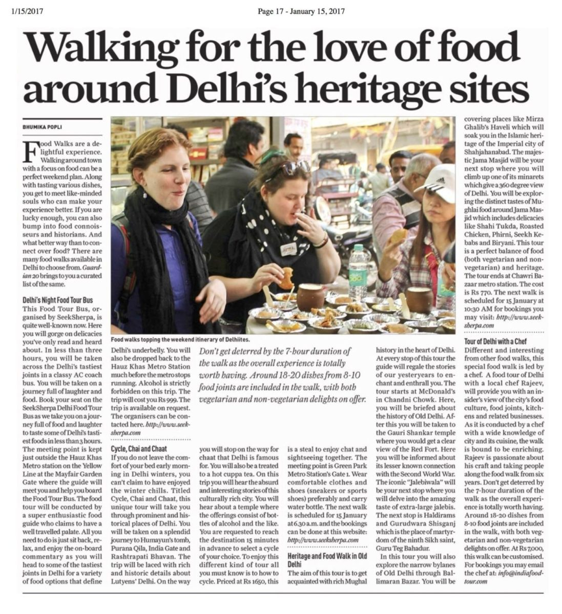 SUNDAY GUARDIAN 15 January 2017 India Food Tour Tour of Delhi with a Chef Different and interesting from other food walks, this special food walk is led by a chef. A food tour of Delhi with a local chef Rajeev, will provide you with an insider's view of the city's food culture, food joints, kitchens and related businesses. As it is conducted by a chef with a wide knowledge of city and its cuisine, the walk is bound to be enriching. Rajeev is passionate about his craft and taking people along the food walk from six years. Don't get deterred by the 7-hour duration of the walk as the overall experience is totally worth having. Around 18-20 dishes from 8-10 food joints are included in the walk, with both vegetarian and non-vegetarian delights on offer. At Rs 7,000, this walk can be customised. For bookings you may email the chef at: info@indiafoodtour.com